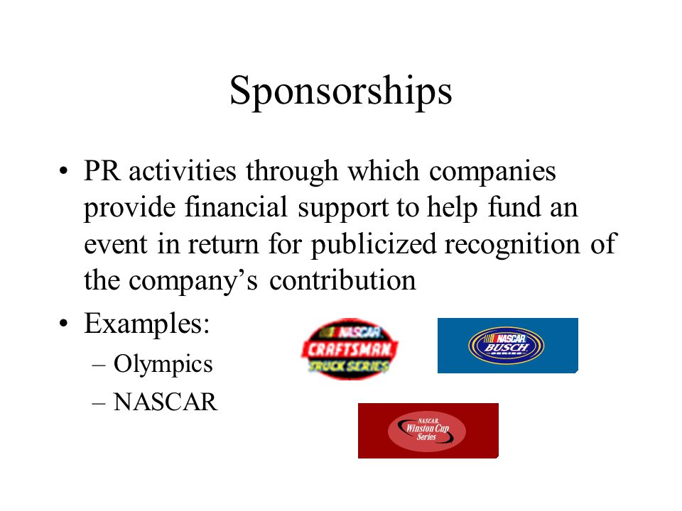 Sponsorships PR activities through which companies provide financial support to help fund an event in return for publicized recognition of the company