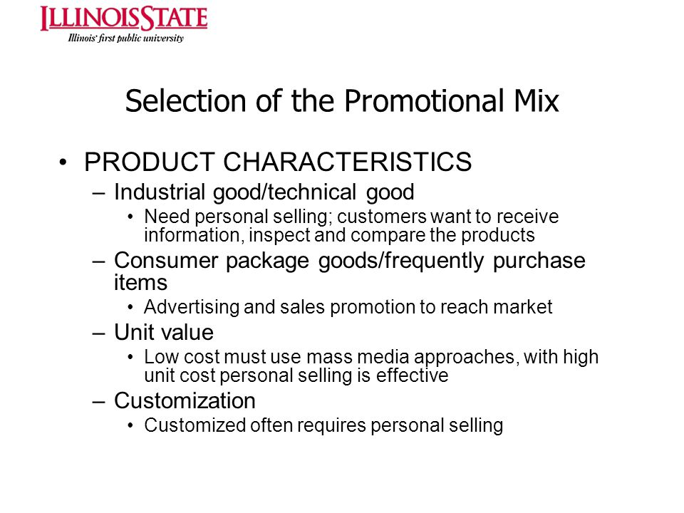 Selection of the Promotional Mix PRODUCT CHARACTERISTICS –Industrial good/technical good Need personal selling; customers want to receive information,