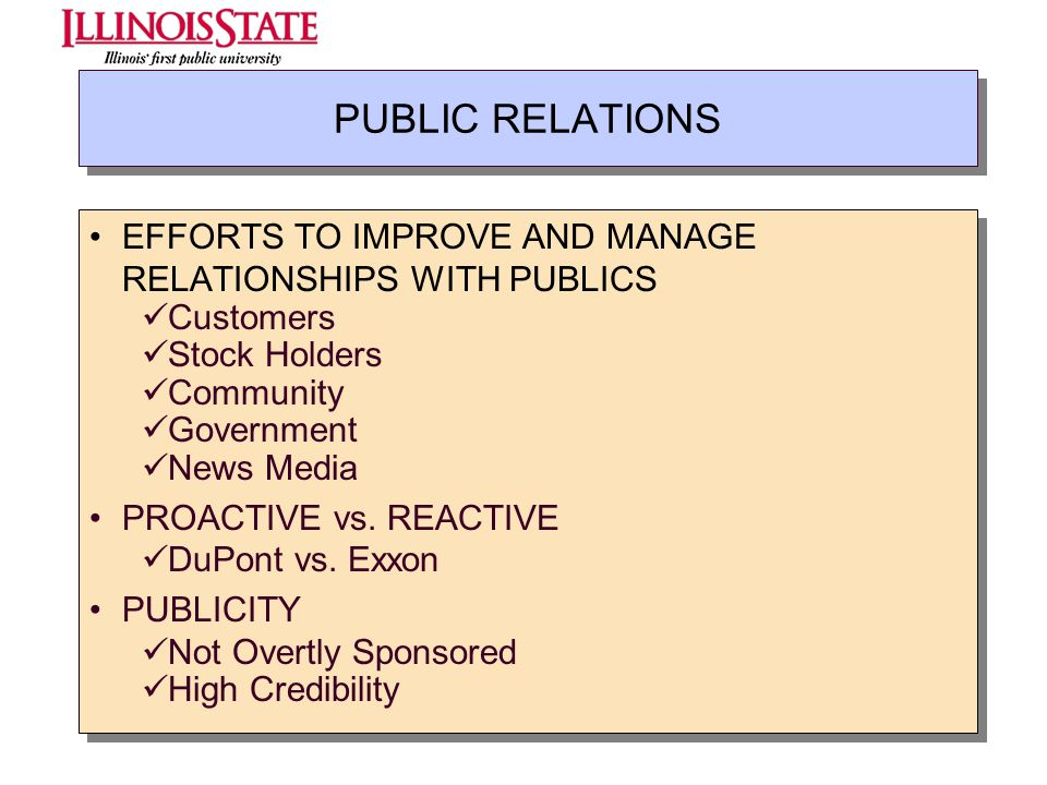 PUBLIC RELATIONS EFFORTS TO IMPROVE AND MANAGE RELATIONSHIPS WITH PUBLICS Customers Stock Holders Community Government News Media PROACTIVE vs. REACTI