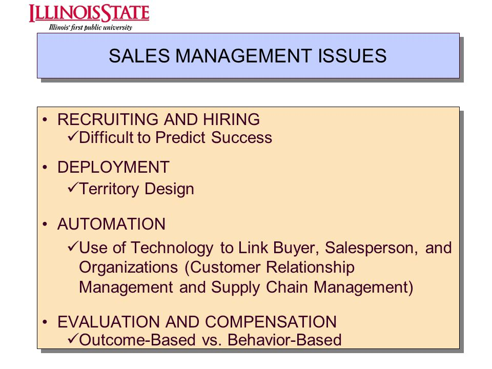 SALES MANAGEMENT ISSUES RECRUITING AND HIRING Difficult to Predict Success DEPLOYMENT Territory Design AUTOMATION Use of Technology to Link Buyer, Sal