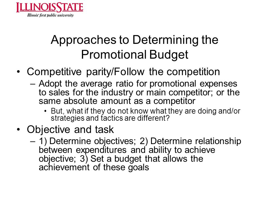 Approaches to Determining the Promotional Budget Competitive parity/Follow the competition –Adopt the average ratio for promotional expenses to sales