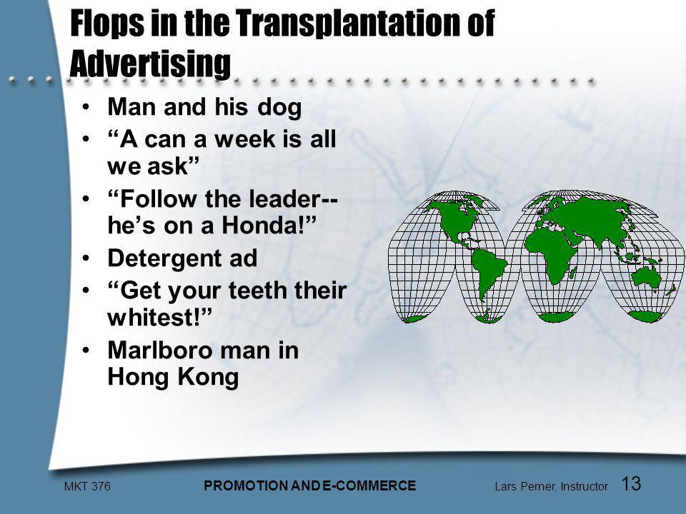 MKT 376 PROMOTION AND E-COMMERCE Lars Perner, Instructor 13 Flops in the Transplantation of Advertising Man and his dog A can a week is all we ask Follow the leader-- hes on a Honda.