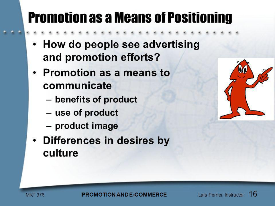 MKT 376 PROMOTION AND E-COMMERCE Lars Perner, Instructor 16 Promotion as a Means of Positioning How do people see advertising and promotion efforts.