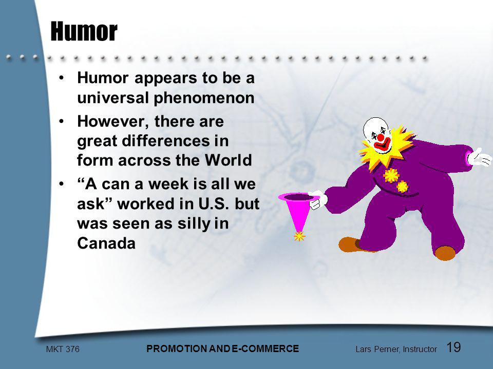 MKT 376 PROMOTION AND E-COMMERCE Lars Perner, Instructor 19 Humor Humor appears to be a universal phenomenon However, there are great differences in form across the World A can a week is all we ask worked in U.S.