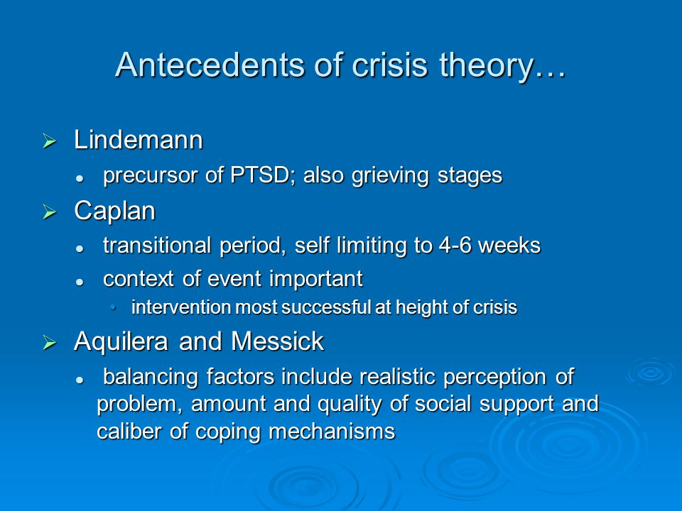 Antecedents of crisis theory… Lindemann Lindemann precursor of PTSD; also grieving stages precursor of PTSD; also grieving stages Caplan Caplan transitional period, self limiting to 4-6 weeks transitional period, self limiting to 4-6 weeks context of event important context of event important intervention most successful at height of crisis intervention most successful at height of crisis Aquilera and Messick Aquilera and Messick balancing factors include realistic perception of problem, amount and quality of social support and caliber of coping mechanisms balancing factors include realistic perception of problem, amount and quality of social support and caliber of coping mechanisms