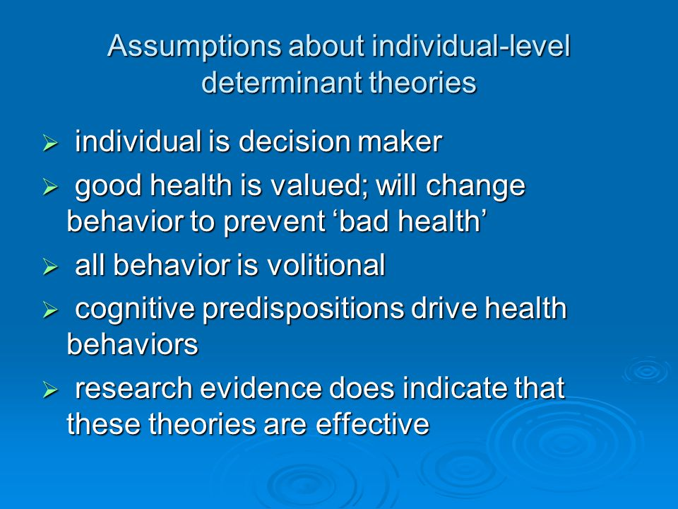 Assumptions about individual-level determinant theories individual is decision maker individual is decision maker good health is valued; will change behavior to prevent bad health good health is valued; will change behavior to prevent bad health all behavior is volitional all behavior is volitional cognitive predispositions drive health behaviors cognitive predispositions drive health behaviors research evidence does indicate that these theories are effective research evidence does indicate that these theories are effective