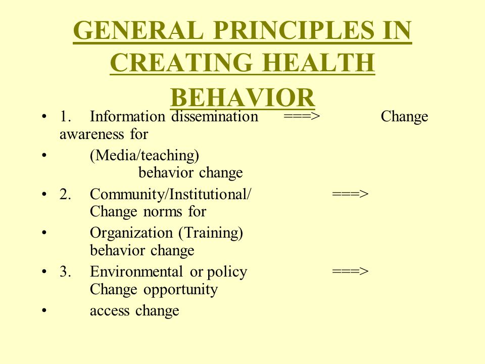 GENERAL PRINCIPLES IN CREATING HEALTH BEHAVIOR 1.Information dissemination ===>Change awareness for (Media/teaching) behavior change 2.Community/Institutional/===> Change norms for Organization (Training) behavior change 3.Environmental or policy===> Change opportunity access change