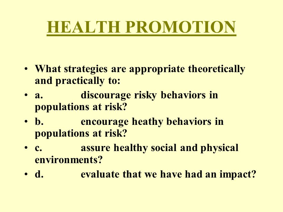 HEALTH PROMOTION What strategies are appropriate theoretically and practically to: a.discourage risky behaviors in populations at risk? b.encourage he