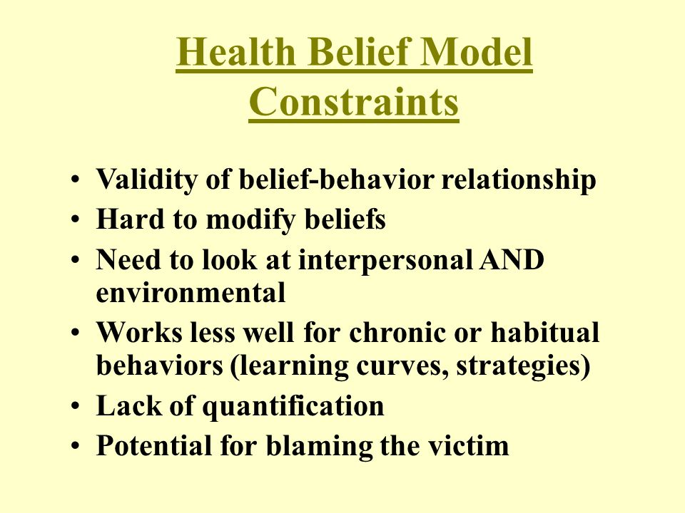 Health Belief Model Constraints Validity of belief-behavior relationship Hard to modify beliefs Need to look at interpersonal AND environmental Works