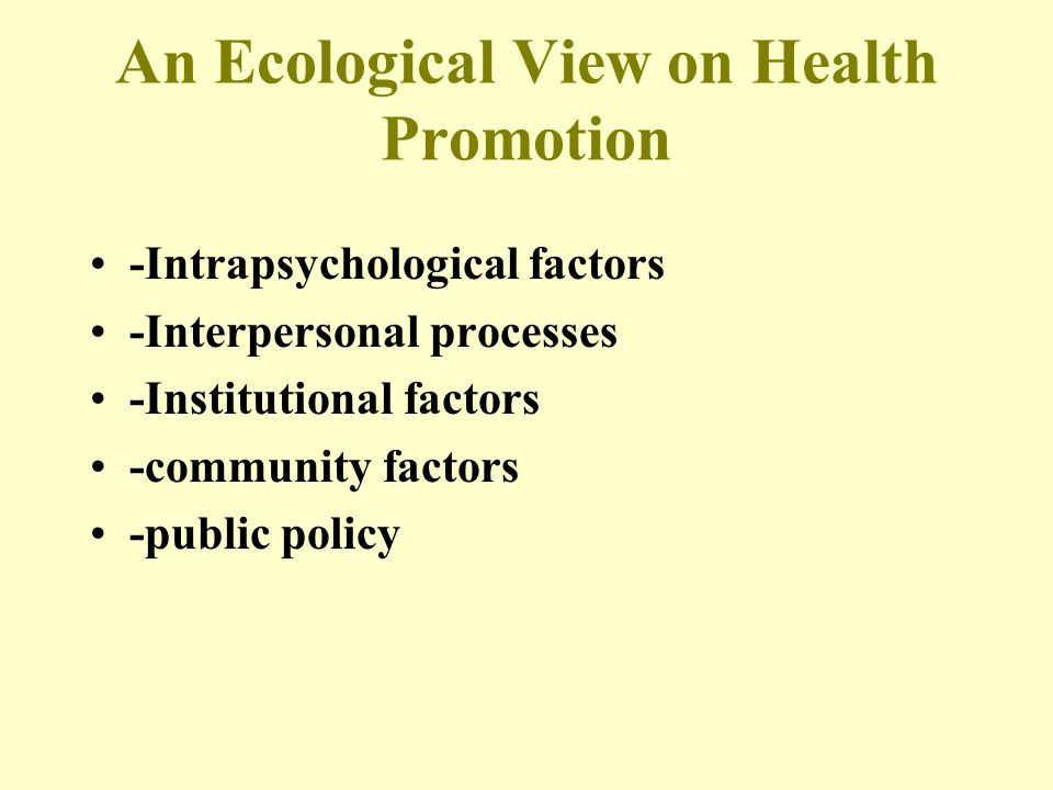 An Ecological View on Health Promotion -Intrapsychological factors -Interpersonal processes -Institutional factors -community factors -public policy