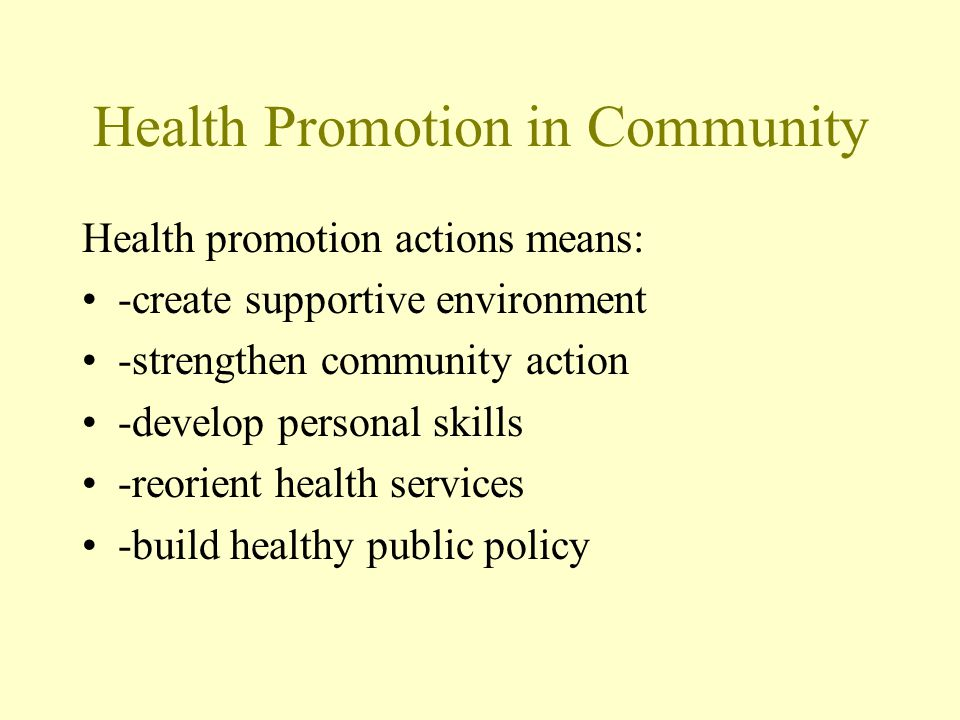 Health Promotion in Community Health promotion actions means: -create supportive environment -strengthen community action -develop personal skills -re