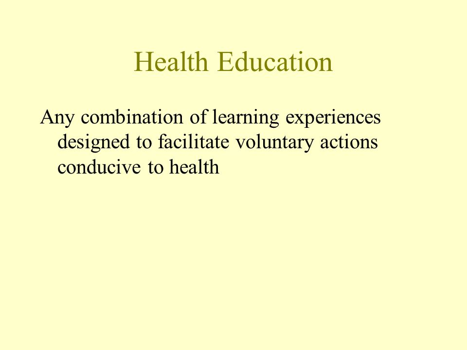 Health Education Any combination of learning experiences designed to facilitate voluntary actions conducive to health