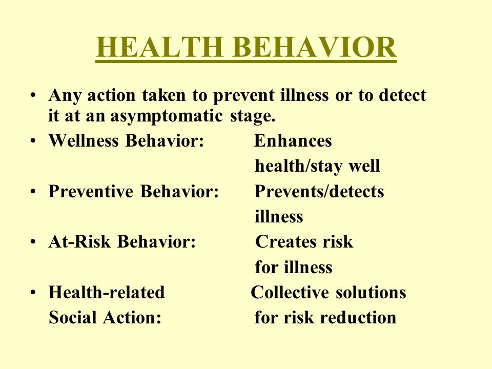 HEALTH BEHAVIOR Any action taken to prevent illness or to detect it at an asymptomatic stage. Wellness Behavior: Enhances health/stay well Preventive