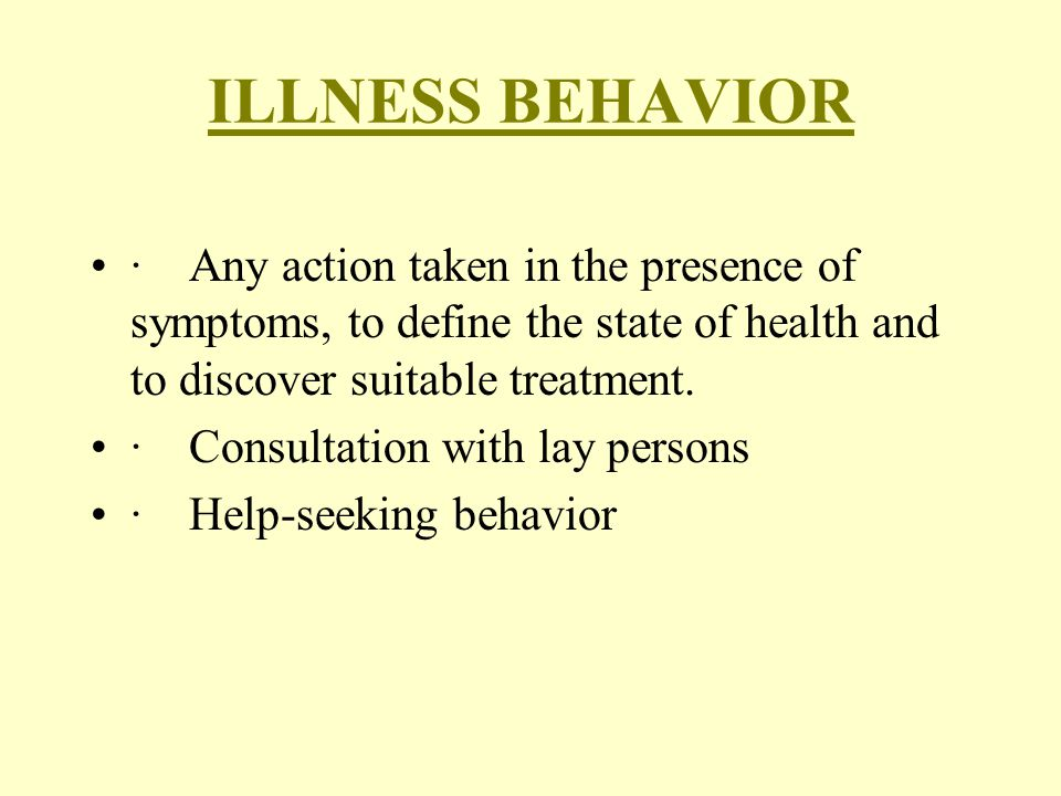 ILLNESS BEHAVIOR · Any action taken in the presence of symptoms, to define the state of health and to discover suitable treatment.