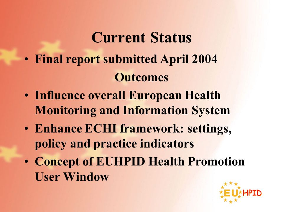 Current Status Final report submitted April 2004 Outcomes Influence overall European Health Monitoring and Information System Enhance ECHI framework: settings, policy and practice indicators Concept of EUHPID Health Promotion User Window
