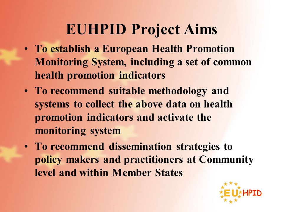 EUHPID Consortium Universities –Athens –Bergen –Brighton –Brussels –Galway –Graz –Jyvaskyla –Maastricht –Magdeburg –Marseille –Perugia –Southern Denmark Nordic School of Public Health - Goteborg National School of Public Health - Lisbon Regional School of Public Health -Valencia Flemish Centre for Health Promotion - Brussels International Union for Health Promotion & Education – Paris Also colleagues from –University of Vienna –University of Zurich –Health Promotion Switzerland