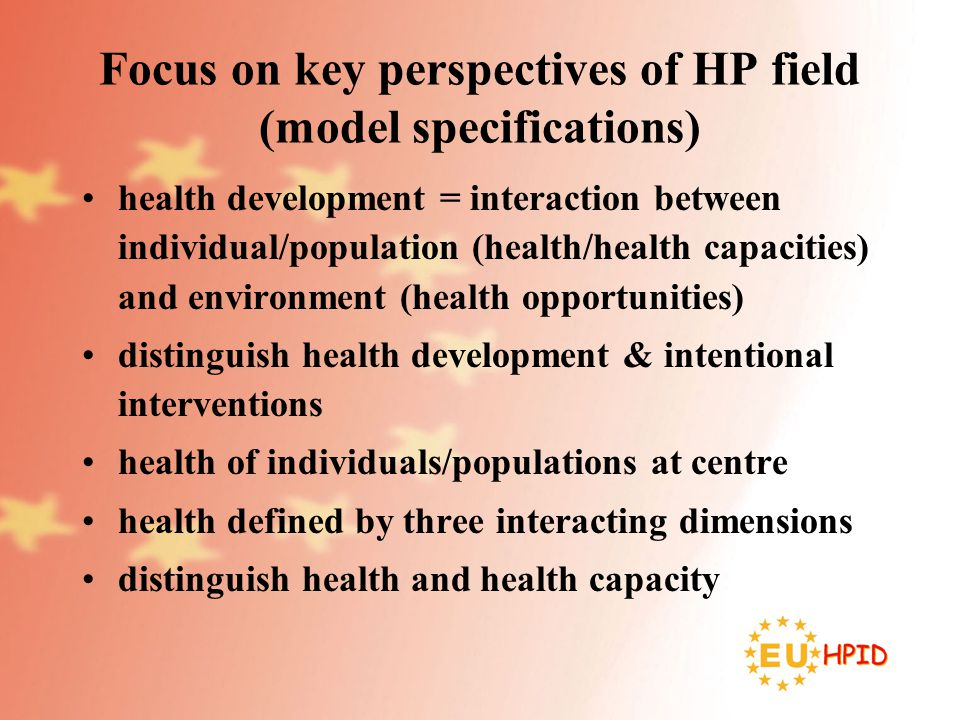 Focus on key perspectives of HP field (model specifications) health development = interaction between individual/population (health/health capacities) and environment (health opportunities) distinguish health development & intentional interventions health of individuals/populations at centre health defined by three interacting dimensions distinguish health and health capacity