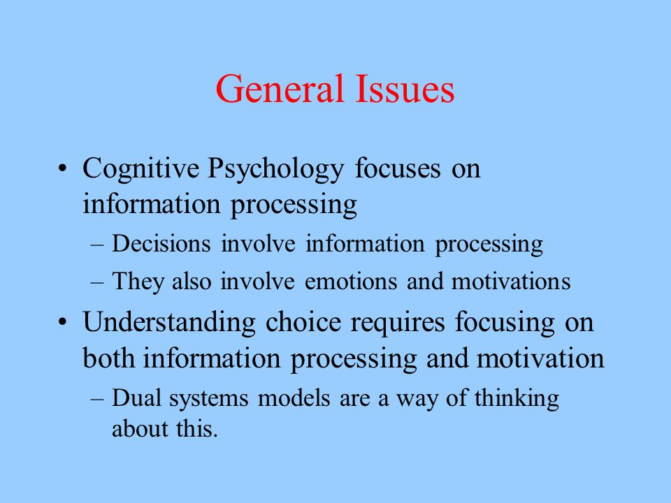General Issues Cognitive Psychology focuses on information processing –Decisions involve information processing –They also involve emotions and motiva