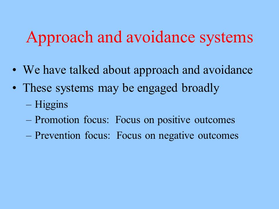 Approach and avoidance systems We have talked about approach and avoidance These systems may be engaged broadly –Higgins –Promotion focus: Focus on positive outcomes –Prevention focus: Focus on negative outcomes