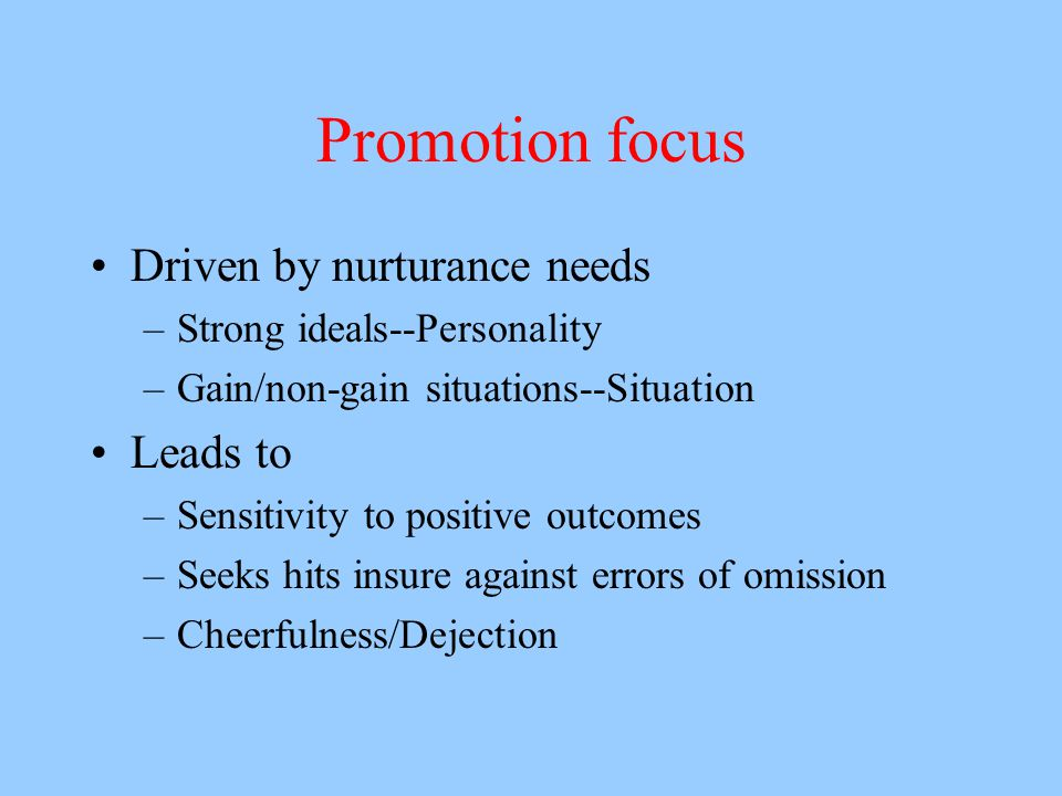 Promotion focus Driven by nurturance needs –Strong ideals--Personality –Gain/non-gain situations--Situation Leads to –Sensitivity to positive outcomes –Seeks hits insure against errors of omission –Cheerfulness/Dejection