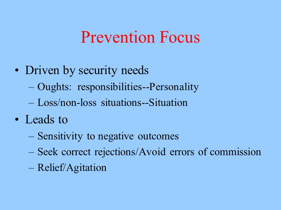Prevention Focus Driven by security needs –Oughts: responsibilities--Personality –Loss/non-loss situations--Situation Leads to –Sensitivity to negative outcomes –Seek correct rejections/Avoid errors of commission –Relief/Agitation