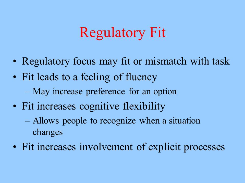 Regulatory Fit Regulatory focus may fit or mismatch with task Fit leads to a feeling of fluency –May increase preference for an option Fit increases c