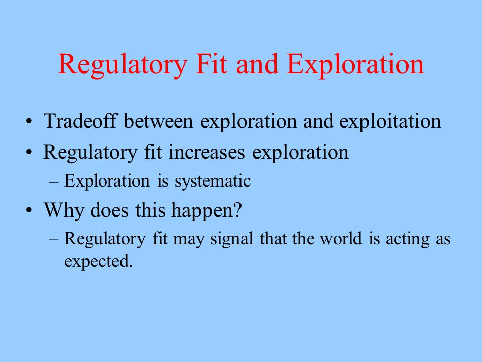 Regulatory Fit and Exploration Tradeoff between exploration and exploitation Regulatory fit increases exploration –Exploration is systematic Why does