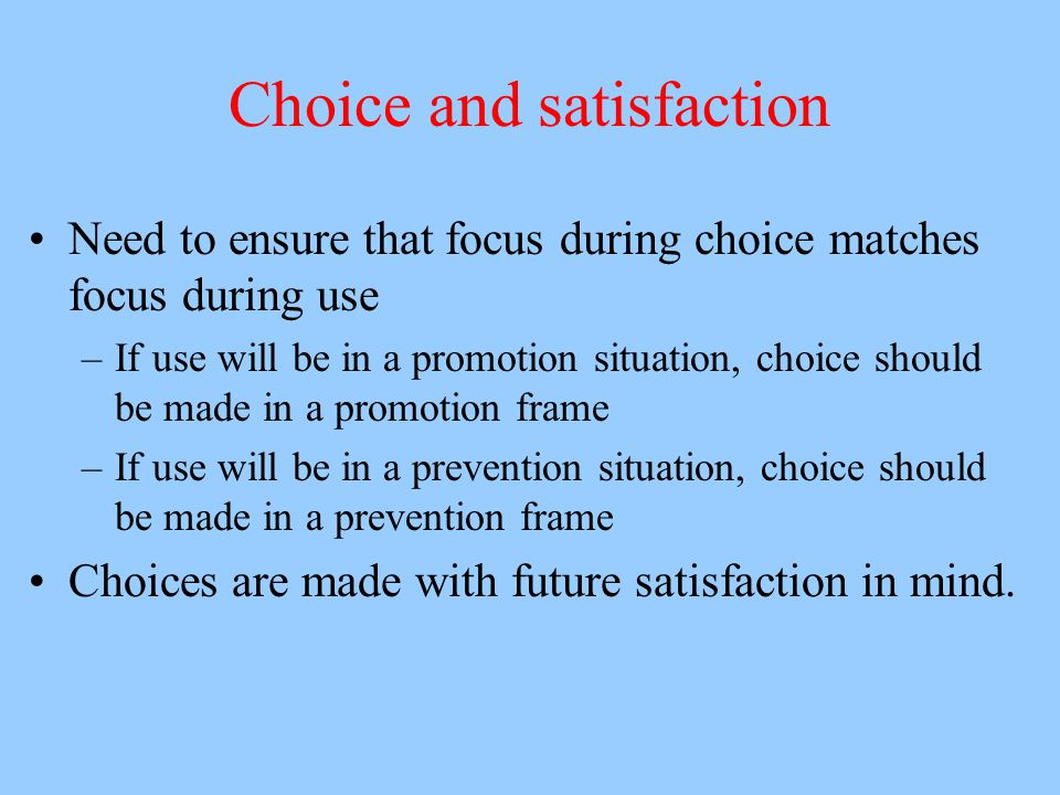 Choice and satisfaction Need to ensure that focus during choice matches focus during use –If use will be in a promotion situation, choice should be ma