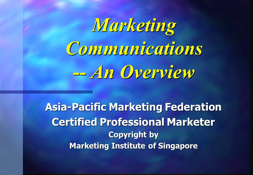 Marketing Communications -- An Overview Asia-Pacific Marketing Federation Certified Professional Marketer Copyright by Marketing Institute of Singapor