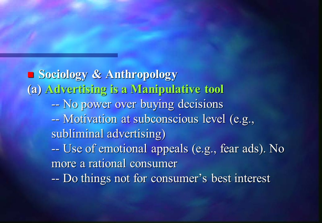 n Sociology & Anthropology (a)Advertising is a Manipulative tool (a) Advertising is a Manipulative tool -- No power over buying decisions -- Motivatio