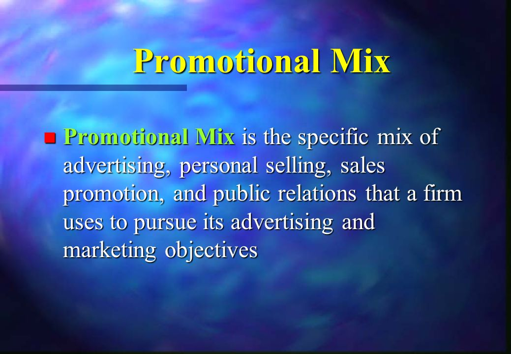 Promotional Mix n Promotional Mixis the specific mix of advertising, personal selling, sales promotion, and public relations that a firm uses to pursu