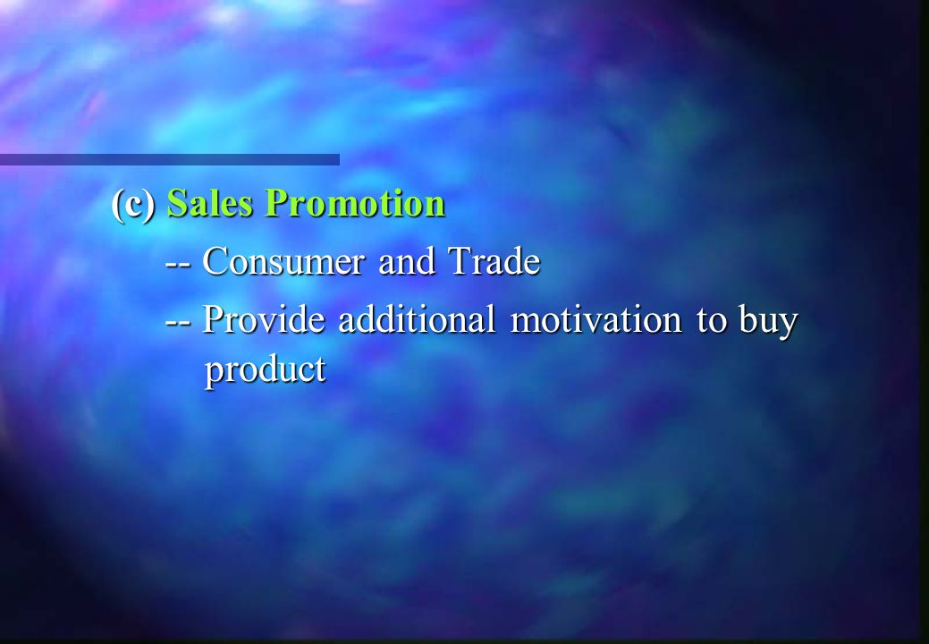 (c)Sales Promotion (c) Sales Promotion -- Consumer and Trade -- Provide additional motivation to buy product