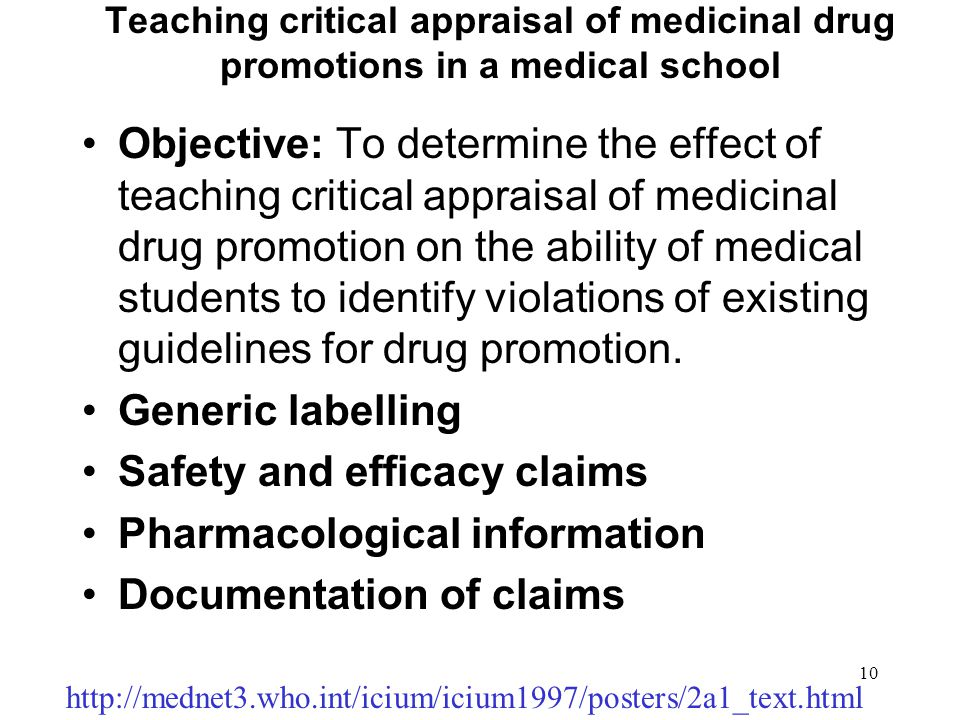 10 Teaching critical appraisal of medicinal drug promotions in a medical school Objective: To determine the effect of teaching critical appraisal of medicinal drug promotion on the ability of medical students to identify violations of existing guidelines for drug promotion.