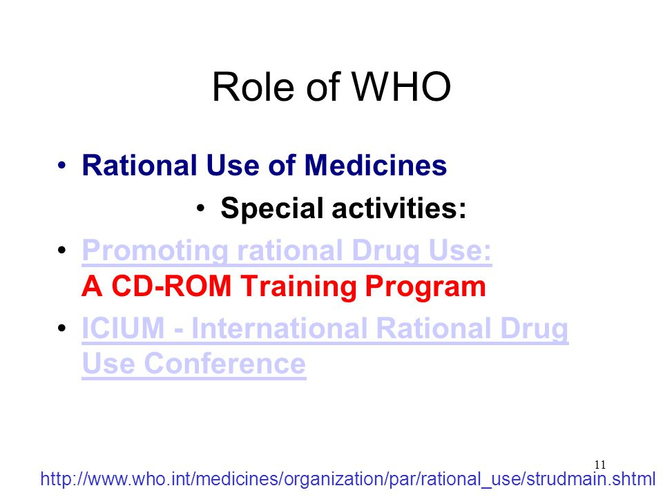 11 Role of WHO Rational Use of Medicines Special activities: Promoting rational Drug Use: A CD-ROM Training ProgramPromoting rational Drug Use: ICIUM - International Rational Drug Use ConferenceICIUM - International Rational Drug Use Conference http://www.who.int/medicines/organization/par/rational_use/strudmain.shtml