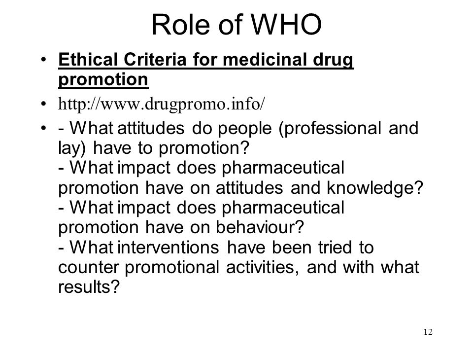 12 Role of WHO Ethical Criteria for medicinal drug promotion http://www.drugpromo.info/ - What attitudes do people (professional and lay) have to promotion.