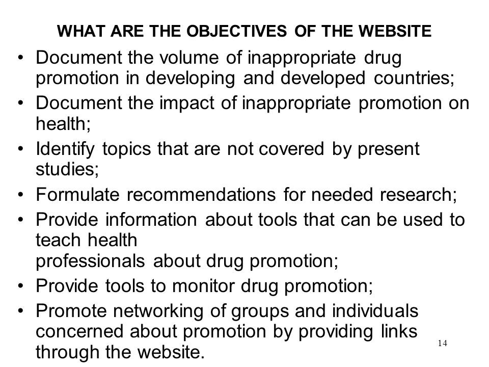 14 WHAT ARE THE OBJECTIVES OF THE WEBSITE Document the volume of inappropriate drug promotion in developing and developed countries; Document the impact of inappropriate promotion on health; Identify topics that are not covered by present studies; Formulate recommendations for needed research; Provide information about tools that can be used to teach health professionals about drug promotion; Provide tools to monitor drug promotion; Promote networking of groups and individuals concerned about promotion by providing links through the website.