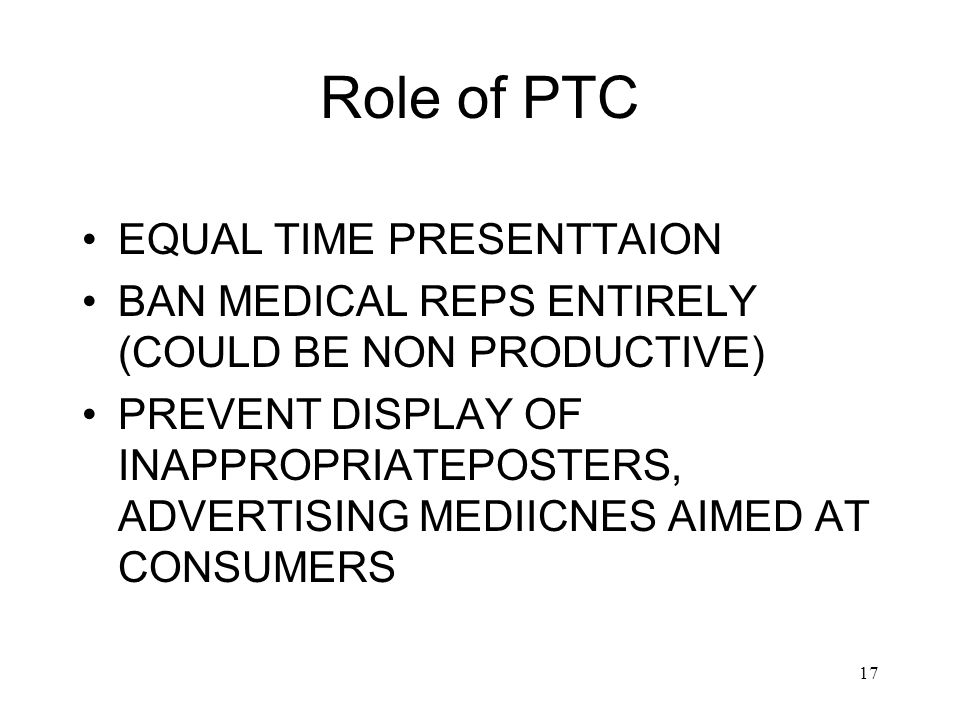 17 Role of PTC EQUAL TIME PRESENTTAION BAN MEDICAL REPS ENTIRELY (COULD BE NON PRODUCTIVE) PREVENT DISPLAY OF INAPPROPRIATEPOSTERS, ADVERTISING MEDIICNES AIMED AT CONSUMERS