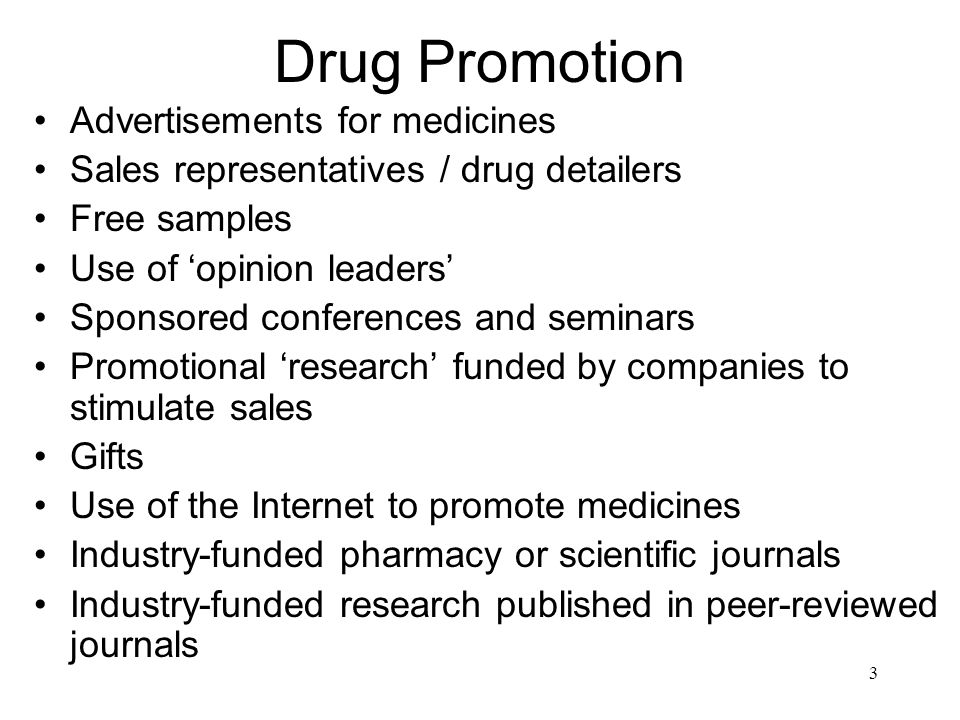 3 Drug Promotion Advertisements for medicines Sales representatives / drug detailers Free samples Use of opinion leaders Sponsored conferences and seminars Promotional research funded by companies to stimulate sales Gifts Use of the Internet to promote medicines Industry-funded pharmacy or scientific journals Industry-funded research published in peer-reviewed journals