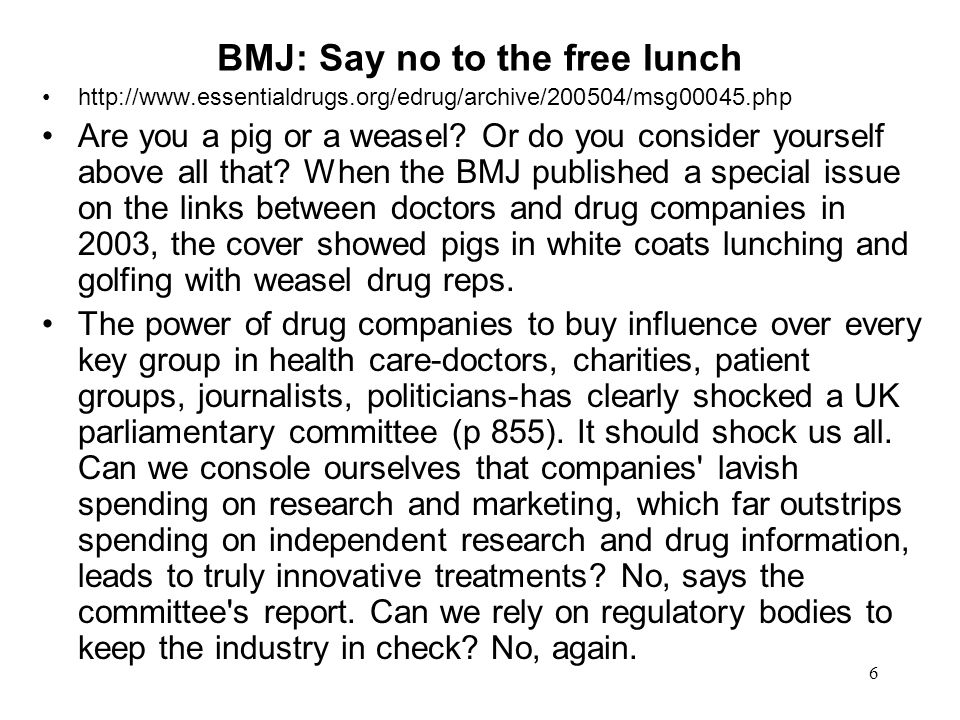 6 BMJ: Say no to the free lunch http://www.essentialdrugs.org/edrug/archive/200504/msg00045.php Are you a pig or a weasel.