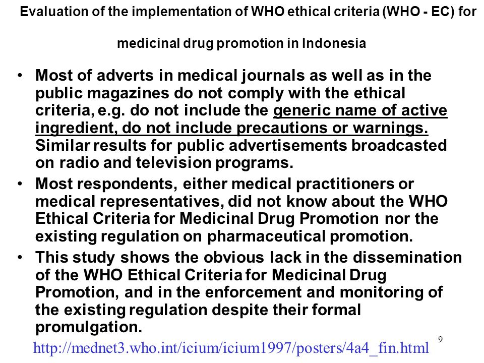 9 Evaluation of the implementation of WHO ethical criteria (WHO - EC) for medicinal drug promotion in Indonesia Most of adverts in medical journals as well as in the public magazines do not comply with the ethical criteria, e.g.