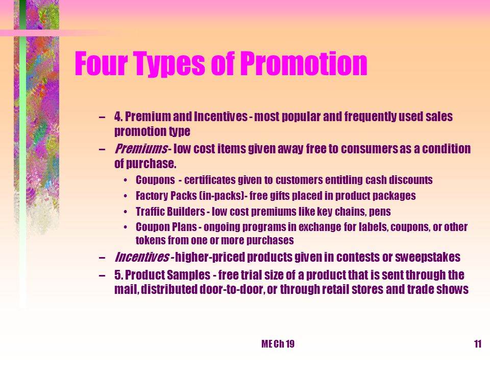 ME Ch 1911 Four Types of Promotion –4. Premium and Incentives - most popular and frequently used sales promotion type –Premiums - low cost items given