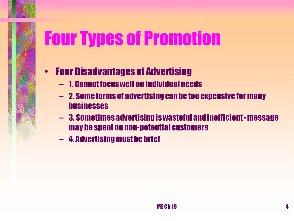ME Ch 194 Four Types of Promotion Four Disadvantages of Advertising –1. Cannot focus well on individual needs –2. Some forms of advertising can be too