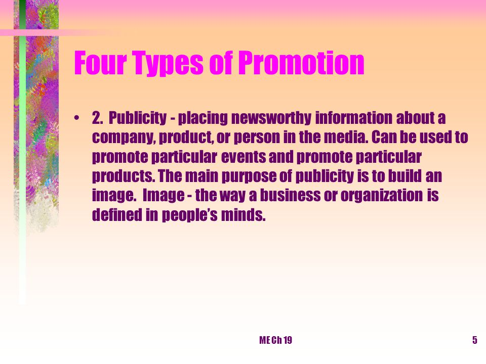 ME Ch 195 Four Types of Promotion 2. Publicity - placing newsworthy information about a company, product, or person in the media. Can be used to promo