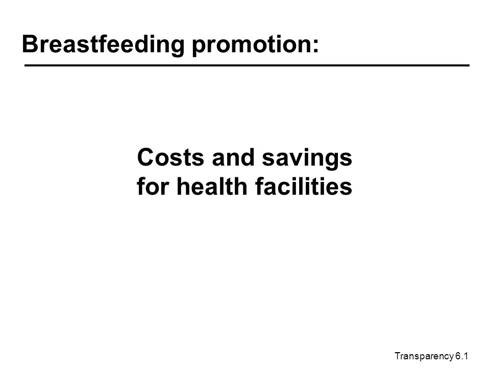 Transparency 6.1 Breastfeeding promotion: Costs and savings for health facilities