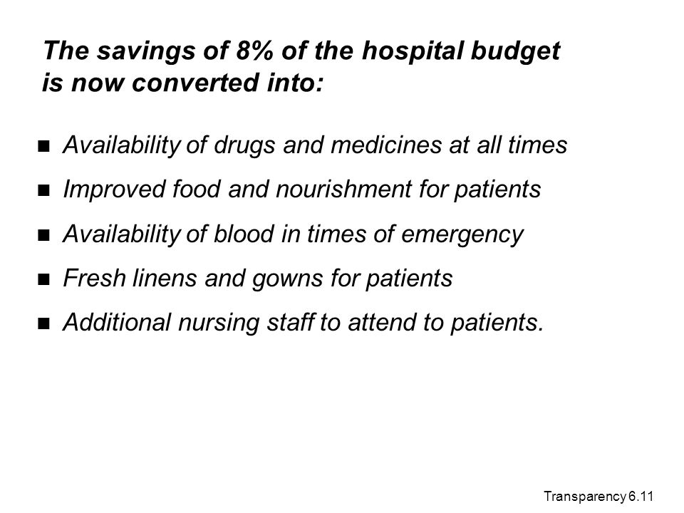Transparency 6.11 The savings of 8% of the hospital budget is now converted into: Availability of drugs and medicines at all times Improved food and n