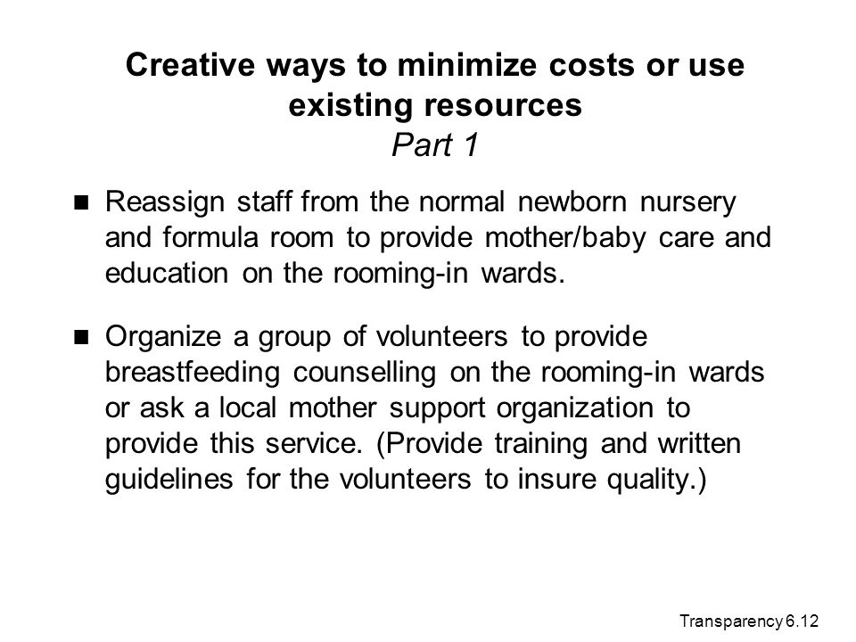 Transparency 6.12 Creative ways to minimize costs or use existing resources Part 1 Reassign staff from the normal newborn nursery and formula room to