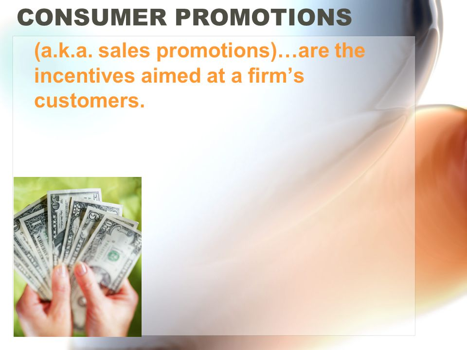 CONSUMER PROMOTIONS (a.k.a. sales promotions)…are the incentives aimed at a firms customers.