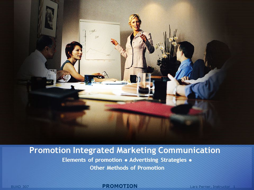 BUAD 307 PROMOTION Lars Perner, Instructor 1 Promotion Integrated Marketing Communication Elements of promotion Advertising Strategies Other Methods of Promotion
