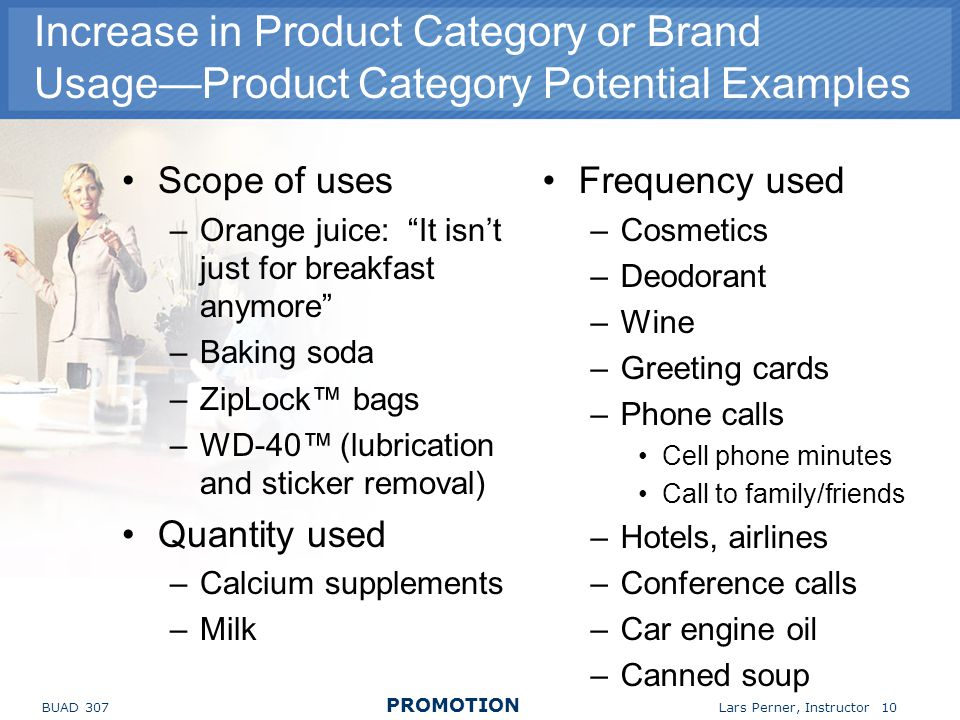 BUAD 307 PROMOTION Lars Perner, Instructor 10 Increase in Product Category or Brand UsageProduct Category Potential Examples Scope of uses –Orange juice: It isnt just for breakfast anymore –Baking soda –ZipLock bags –WD-40 (lubrication and sticker removal) Quantity used –Calcium supplements –Milk Frequency used –Cosmetics –Deodorant –Wine –Greeting cards –Phone calls Cell phone minutes Call to family/friends –Hotels, airlines –Conference calls –Car engine oil –Canned soup
