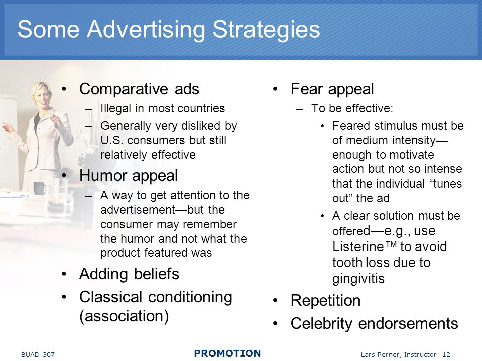BUAD 307 PROMOTION Lars Perner, Instructor 12 Some Advertising Strategies Comparative ads –Illegal in most countries –Generally very disliked by U.S.